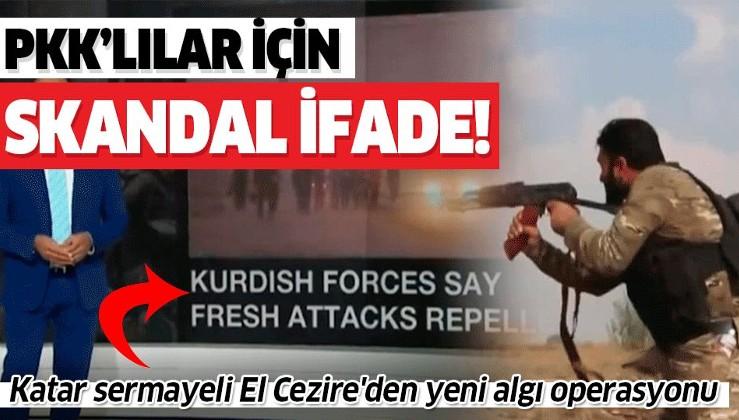 Katar sermayeli El Cezire'den yeni algı operasyonu: PKK'lılara 'Kürt savaşçı' dedi.