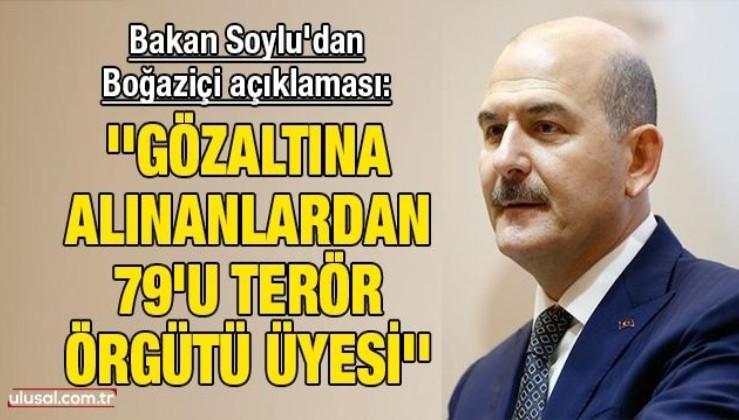 Bakan Soylu'dan Boğaziçi açıklaması: ''Gözaltına alınanlardan 79'u terör örgütü üyesi''