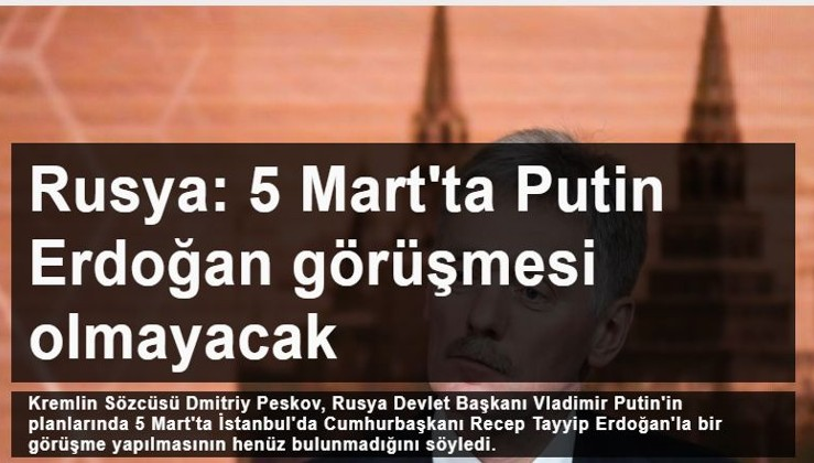 Rusya: 5 Mart'ta Putin Erdoğan görüşmesi olmayacak