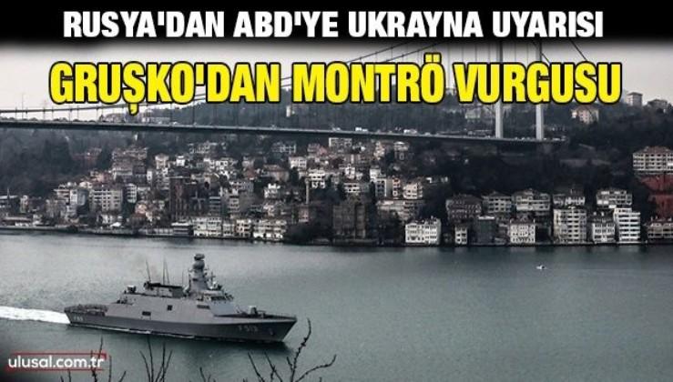Rusya'dan ABD'ye Ukrayna uyarısı: Gruşko'dan Montrö vurgusu