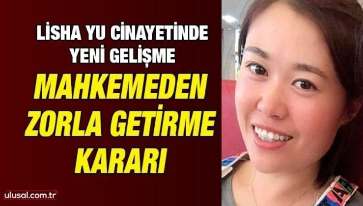 Lisha Yu cinayetinde yeni gelişme: Mahkemeden zorla getirme kararı