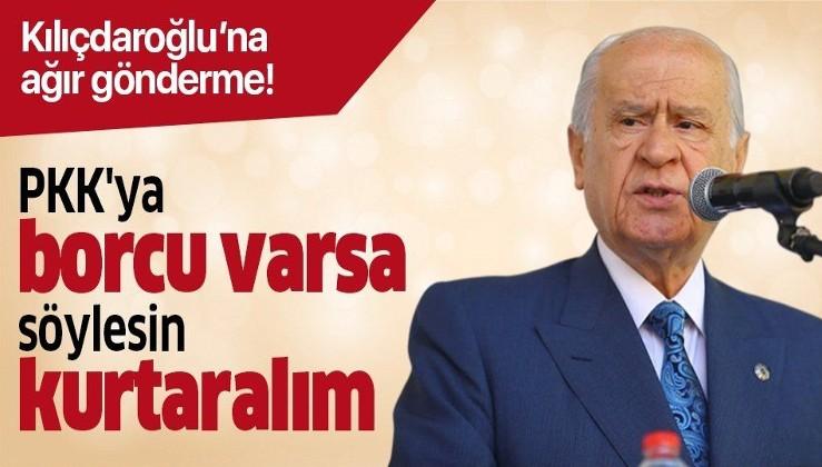 MHP lideri Bahçeli: Kılıçdaroğlu'nun PKK'ya borcu varsa söylesin kurtaralım.