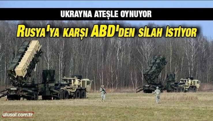 Ukrayna ateşle oynuyor: Rusya'ya karşı ABD'den silah istiyor