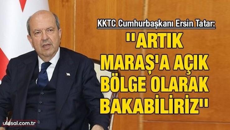 KKTC Cumhurbaşkanı Ersin Tatar: ''Artık Maraş'a açık bölge olarak bakabiliriz''