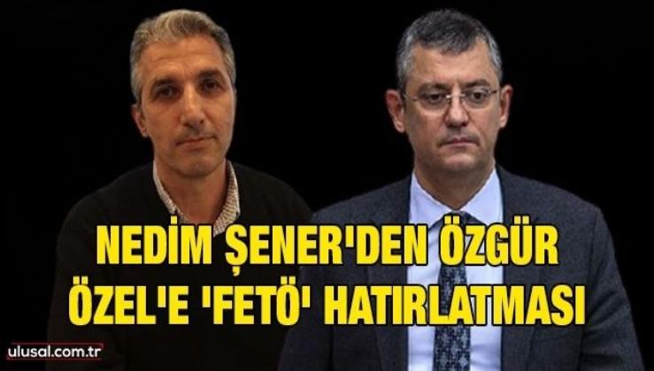 Nedim Şener'den Özgür Özel'e 'FETÖ' hatırlatması