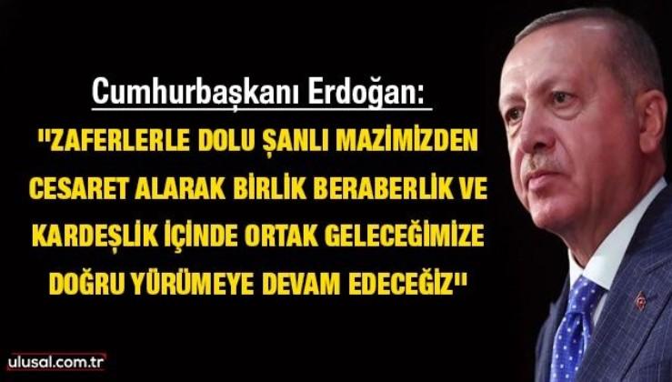 Cumhurbaşkanı Erdoğan: ''Zaferlerle dolu şanlı mazimizden cesaret alarak birlik, beraberlik ve kardeşlik içinde ortak geleceğimize doğru yürümeye devam edeceğiz''