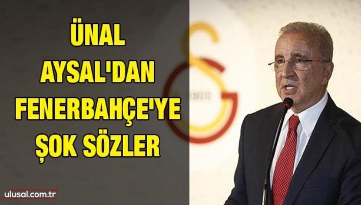 Ünal Aysal'dan Fenerbahçe'ye şok sözler