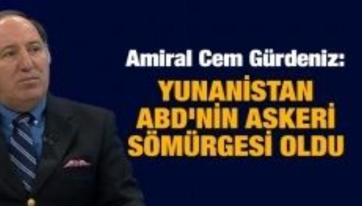 Amiral Cem Gürdeniz: Yunanistan ABD'nin askeri sömürgesi oldu
