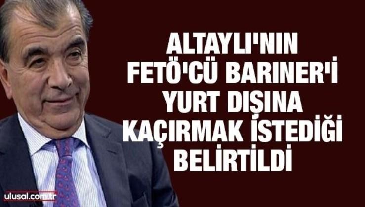 Altaylı'nın FETÖ'cü Barıner'i yurt dışına kaçırmak istediği belirtildi