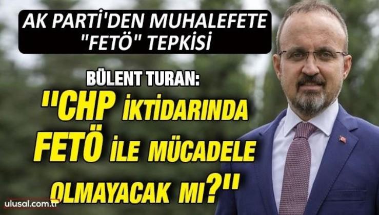 Bülent Turan: ''CHP iktidarında FETÖ ile mücadele olmayacak mı?''