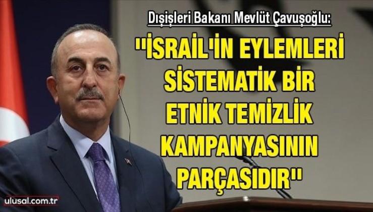 Dışişleri Bakanı Mevlüt Çavuşoğlu: ''İsrail'in eylemleri sistematik bir etnik temizlik kampanyasının parçasıdır''