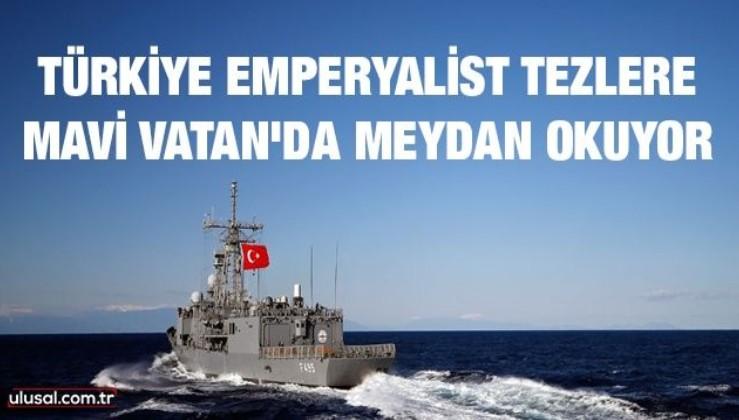 Türkiye emperyalist tezlere Mavi Vatan'da meydan okuyor