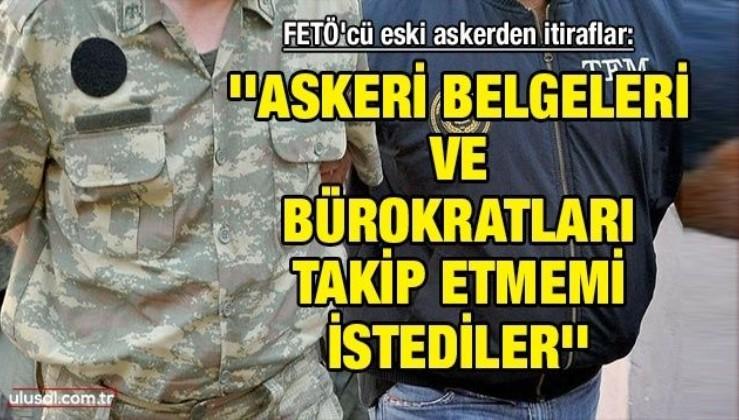FETÖ'cü eski askerden itiraflar: ''Askeri belgeleri ve bürokratları takip etmemi istediler''