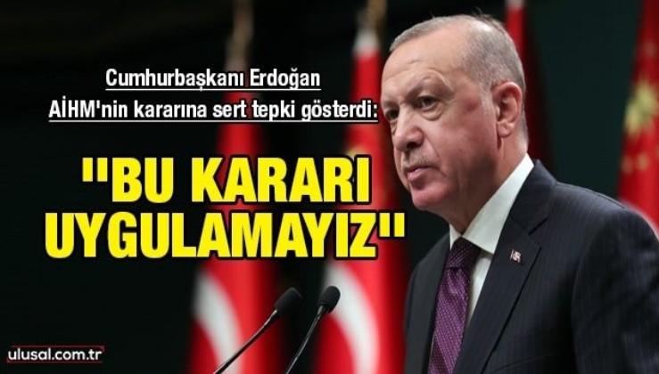 Cumhurbaşkanı Erdoğan AİHM'nin kararına sert tepki gösterdi: ''Bu kararı uygulamayız''