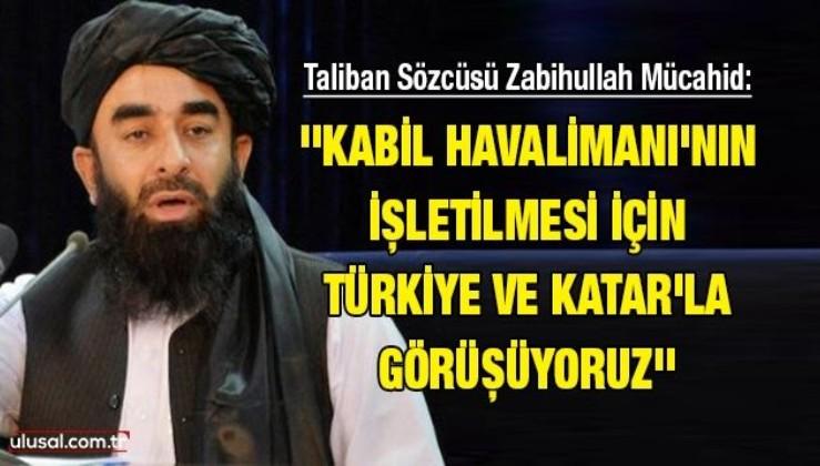 Taliban Sözcüsü Zabihullah Mücahid: ''Kabil Havalimanı'nın işletilmesi için Türkiye ve Katar'la görüşüyoruz''