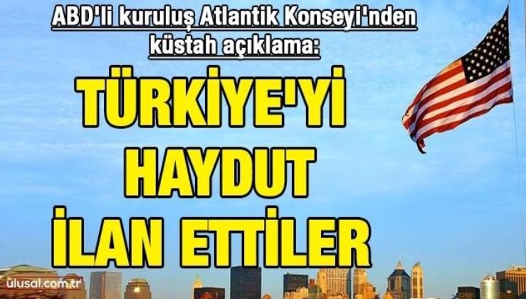 ABD'li kuruluş Atlantik Konseyi'nden küstah açıklama: Türkiye'yi haydut ilan ettiler