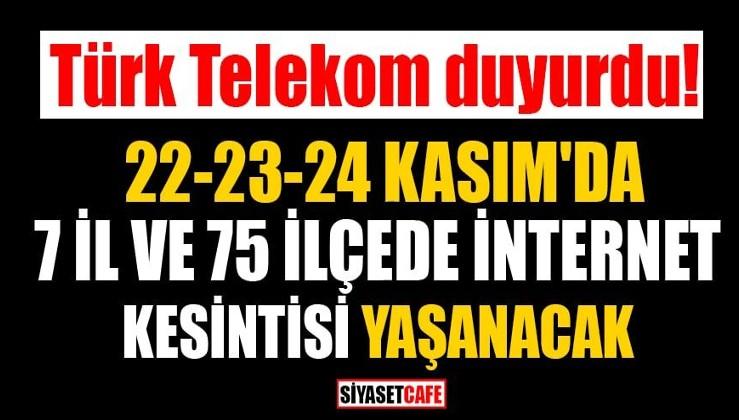 Türk Telekom duyurdu! 22-23-24 Kasım'da 7 il ve 75 ilçede internet kesintisi yaşanacak