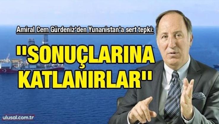 Amiral Cem Gürdeniz'den Yunanistan'a sert tepki: ''Sonuçlarına katlanırlar''