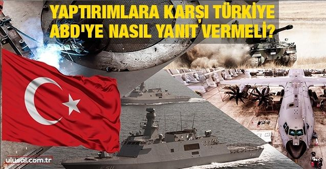 Yaptırımlara karşı Türkiye ABD'ye nasıl yanıt vermeli?
