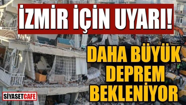İzmir için uyarı! Daha büyük deprem bekleniyor