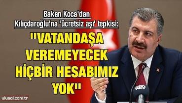 Bakan Koca'dan Kılıçdaroğlu'na 'ücretsiz aşı' tepkisi: ''Vatandaşa veremeyecek hiçbir hesabımız yok''