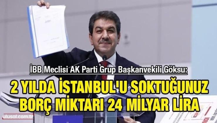 """İBB Meclisi AK Parti Grup Başkanvekili Göksu: ''2 yılda İstanbul'u soktuğunuz borç miktarı 24 milyar lira"""""""