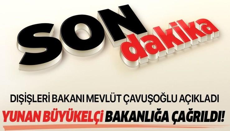 Son dakika: Dışişleri Bakanı Mevlüt Çavuşoğlu açıkladı: Yunanistan Büyükelçisi Bakanlığa çağrıldı