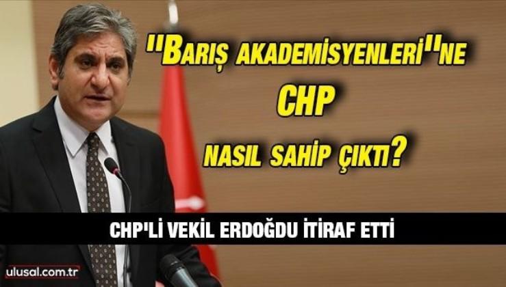 CHP İstanbul Milletvekili Aykut Erdoğdu itiraf etti: ''Barış akademisyenleri'' KHK ile işten atılınca CHP sahip çıktı