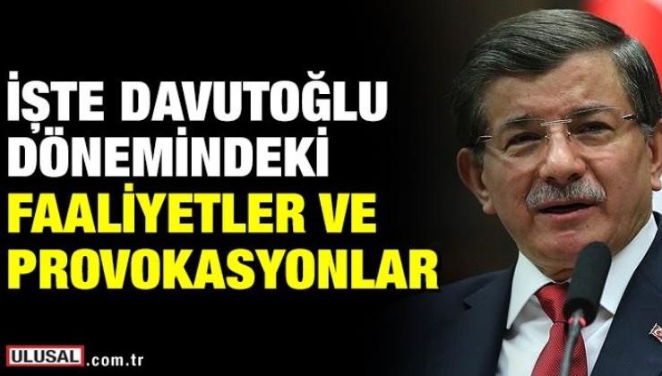 İşte Ahmet Davutoğlu dönemindeki faaliyetler ve provokasyonlar