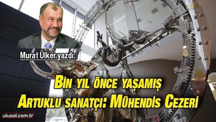 Murat Ülker yazdı: Bin yıl önce yaşamış bir Artuklu sanatçı; Mühendis Cezeri