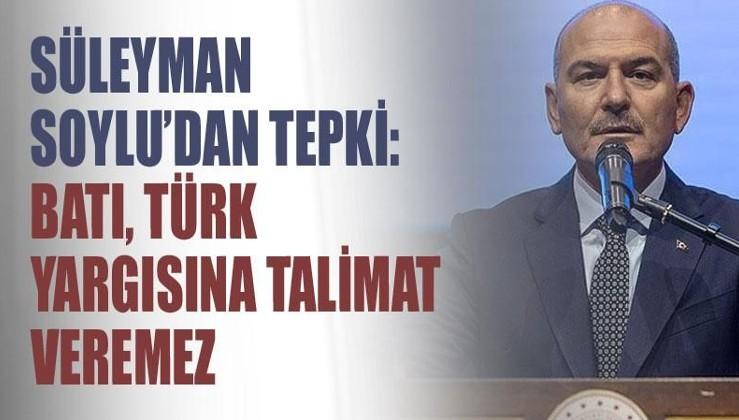 İçişleri Bakanı Soylu'dan tepki: Batı, Türk yargısına talimat veremez
