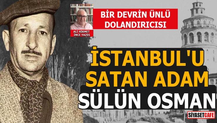 Sülün Osman kimdir? Galata köprüsünü satan adam