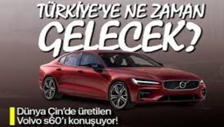 Çin'de üretilen Volvo S60'lar Türkiye'ye ne zaman gelecek?