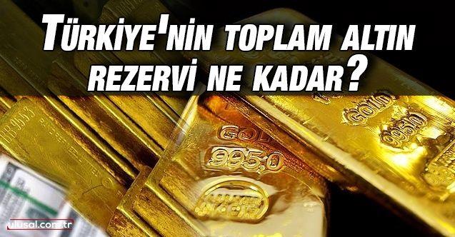 Türkiye'nin toplam altın rezervi ne kadar?