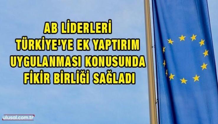 AB liderleri Türkiye'ye ek yaptırım uygulanması konusunda fikir birliği sağladı