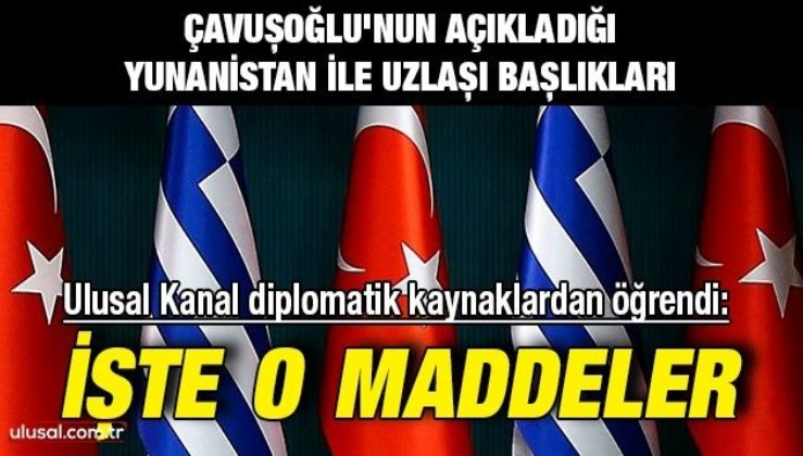 Çavuşoğlu'nun açıkladığı Yunanistan ile uzlaşı başlıkları   Ulusal Kanal diplomatik kaynaklardan öğrendi: İşte o maddeler