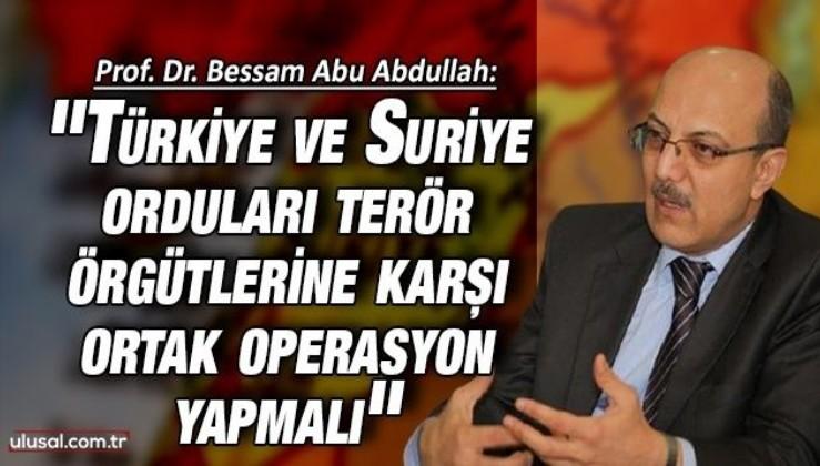 Prof. Dr. Bessam Abu Abdullah: ''Türkiye ve Suriye orduları terör örgütlerine karşı ortak operasyon yapmalı''