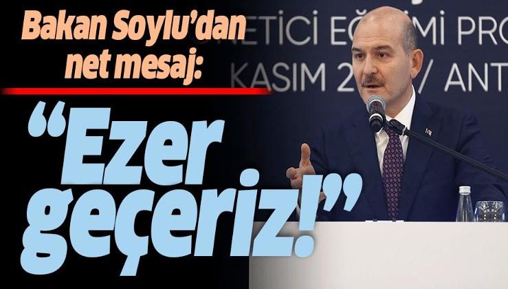 İçişleri Bakanı Süleyman Soylu: Ezer geçeriz.