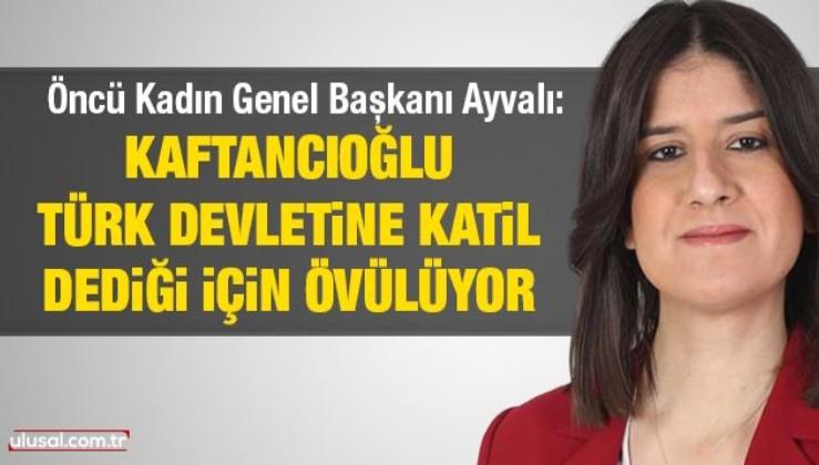 Kaftancıoğlu Türk devletine katil dediği için övülüyor