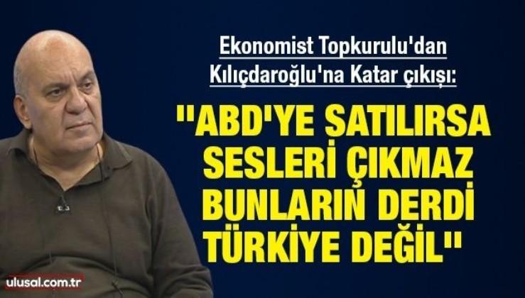 """Ekonomist Hakan Topkurulu'dan Kılıçdaroğlu'na Katar çıkışı: """"ABD'ye satılırsa sesleri çıkmaz, bunların derdi Türkiye değil"""""""
