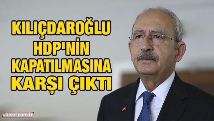 Kılıçdaroğlu HDP'nin kapatılmasına karşı çıktı