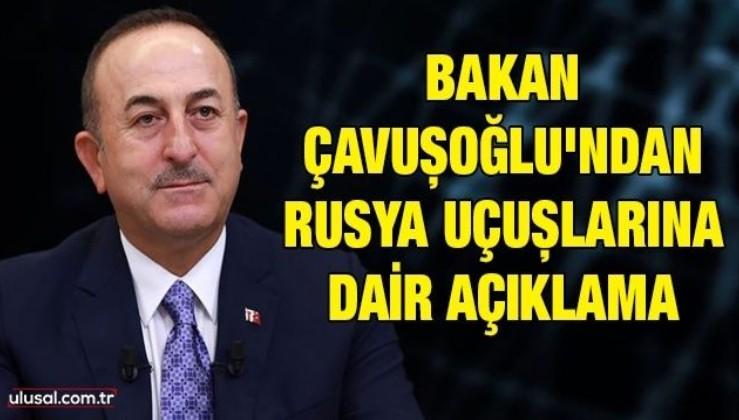 Bakan Çavuşoğlu'ndan Rusya uçuşlarına dair açıklama