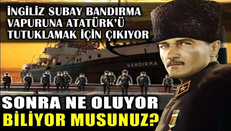 İngiliz Subay Bandırma Vapuru'na Atatürk'ü tutuklamak için çıkıyor