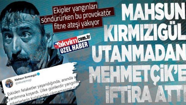 Ekipler yangınları söndürürken kışkırtıcı Mahsun Kırmızıgül fitne ateşini körüklüyor: Mehmetçik'e iftira attı