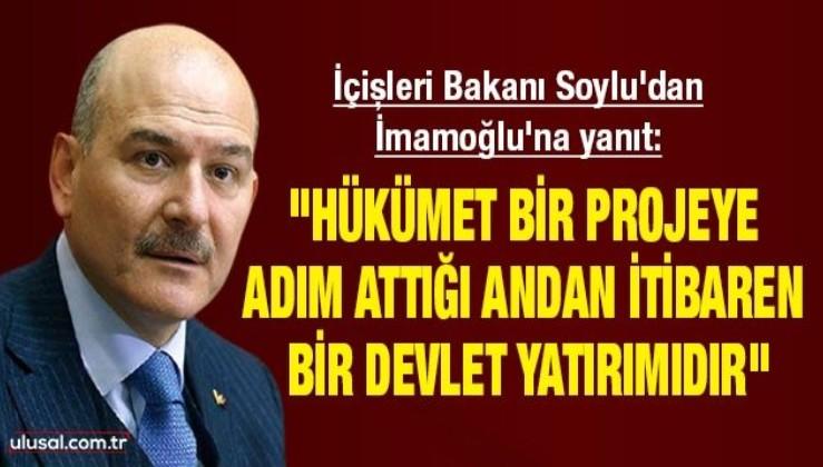 """İçişleri Bakanı Soylu'dan İmamoğlu'na yanıt: """"Hükümet bir projeye adım attığı andan itibaren bir devlet yatırımıdır"""""""