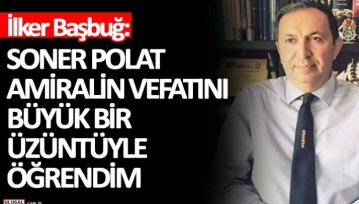 İlker Başbuğ: Soner Polat Amiralin vefatını büyük bir üzüntüyle öğrendim