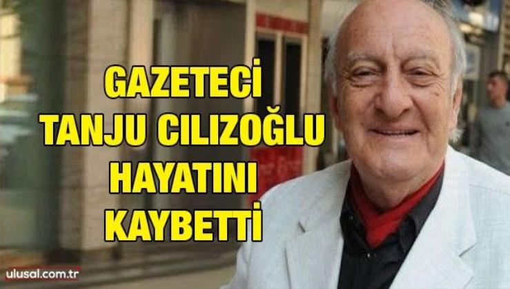 Gazeteci Tanju Cılızoğlu hayatını kaybetti