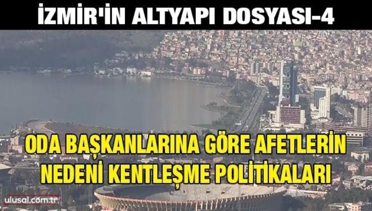 İzmir'in altyapı dosyası-4: Oda başkanlarına göre afetlerin nedeni kentleşme politikaları