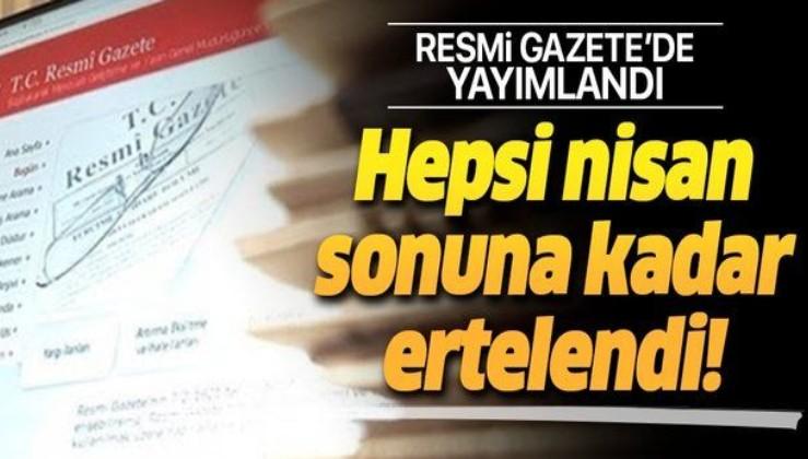 Resmi Gazete'de yayımlandı! Hepsi nisan sonuna kadar ertelendi.