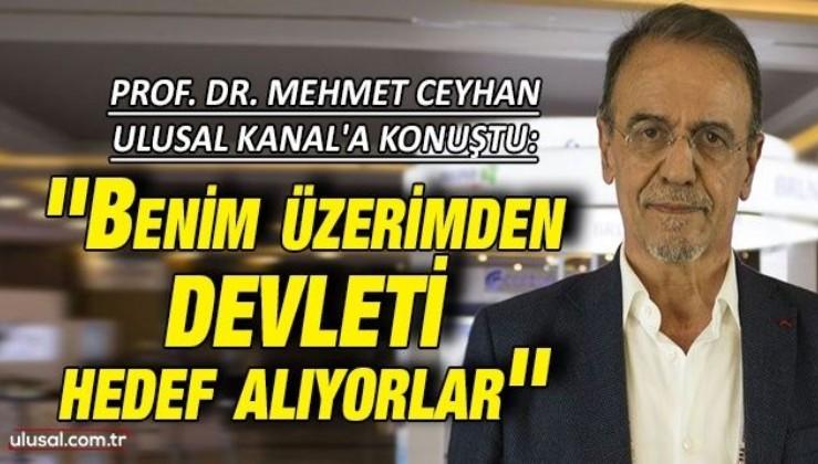 Prof. Dr. Mehmet Ceyhan Ulusal Kanal'a konuştu: ''Benim üzerimden devleti hedef alıyorlar''